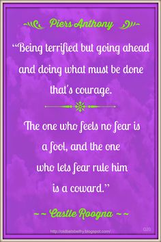 """Piers Anthony #Quote ~ """"Being terrified but going ahead and doing what must be done that's courage. The one who feels no fear is a fool, and the one who lets fear rule him is a coward."""" #Courage"""