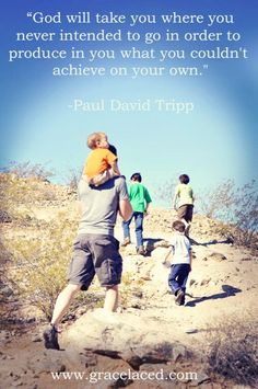 God will take you where you never intended to go in order to produce in you what you couldn't achieve on your own. - Paul David Tripp