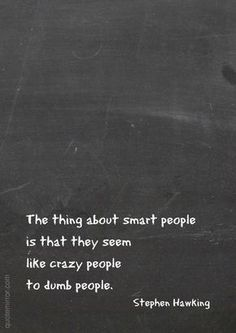 The thing about smart people is that they seem like crazy people to dumb people. –Stephen Hawking #crazy #dumb #smart #wisdom http://www.quotemirror.com/stephen-hawking-collection-2/smart-people-and-crazy-people/