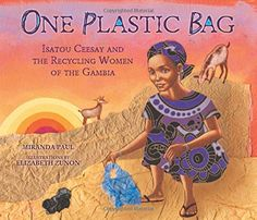One Plastic Bag. Miranda Paul skillfully captures this inspiring and true story of Isatou Ceesay and the women of Njau, Gambia, who are on a mission to recycle discarded and dangerous plastic bags to save their village. Review from Children's Books Heal.