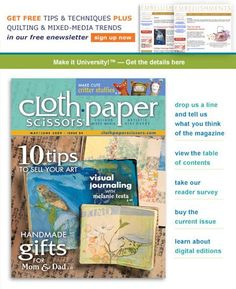 Cloth Paper Scissors - Whether you're a beginner or an advanced artist, every issue will bring you the newest and most innovative techniques; detailed photos and step by step instructions for projects from some of the world's most talented artists; and the inspiration and support for developing your own creative voice.