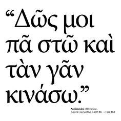 """""""Δῶς μοι πᾶ στῶ καὶ τὰν γᾶν κινάσω."""" eng. """"Give me the place to stand, and I shall move the earth."""" Archimedes of Syracuse."""