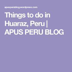 Things to do in Huaraz, Peru | APUS PERU  BLOG