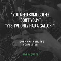"""""""You need some coffee, don't you?"""" """"Yes, I've only had a gallon.""""  ― John Grisham, The Confession  #WegaQuote #TGIF #CoffeeQuote #CoffeeLovers #CoffeeForLiving"""