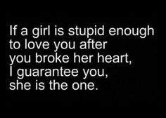 Just because this is true doesn't mean it is right. Any girl that follows this quote is an idiot, just saying.