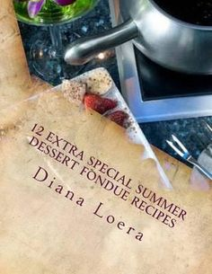 12 Extra Special Summer Dessert Fondue Recipes By Diana Loera, 9780615796253., Lifestyle & Fashion