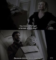 """American Horror Story: Coven                        """"You know why I got a female attack dog?""""                                                              - Fiona Goode                                                 """"Because bitches stick together?""""                   - Hank Foxx                                                     """"Because females are more loyal and aggressive when it comes to protecting their families.""""                                                         - Fiona Goode"""