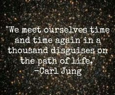 we meet ourselves time and time again in a thousand disguises on the path of life - carl jung