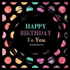 Happy Birthday To You | all-greatquotes.com #HappyBirthday #BirthdayWishes