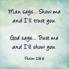 """Man says. Show me and I'll trust you. God says. Trust me and I'll show you."" ~Psalms The Bible Religious Quotes, Spiritual Quotes, Spiritual Inspiration Quotes, Adonai Elohim, Broken Heart Quotes, Quotes About God, Faith Quotes, Jesus Quotes, Trusting God Quotes"