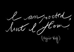 """""""I am rooted, but I flow"""" Virginia Woolf"""