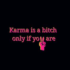 Karma is a bitch only if you are.