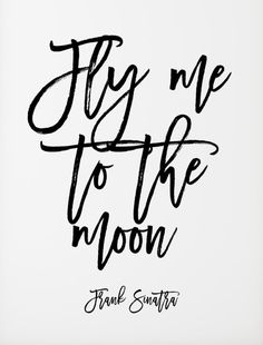 """Fly me to the moon."" -Frank Sinatra"