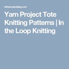 Yarn Project Tote Knitting Patterns | In the Loop Knitting