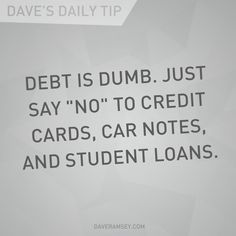 """Debt is dumb. Just say ""NO"" to credit cards, car notes, and student loans."" - Dave Ramsey"