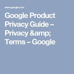 Google Product Privacy Guide – Privacy & Terms – Google