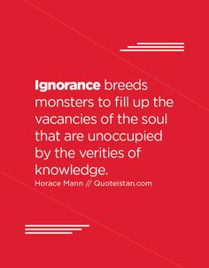 Ignorance breeds monsters to fill up the vacancies of the soul that are unoccupied by the verities of knowledge. Being Ignored Quotes, Motivational Quotes, Inspirational Quotes, Ignorance Quotes, Quote Of The Day, Monsters, Quotations, Fill, Life Quotes