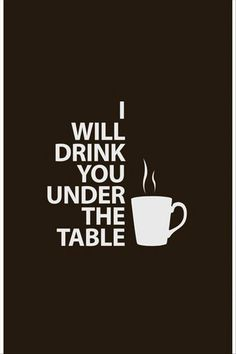 I will drink you out of the damn coffee shop, too.