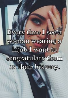 Every time I see a woman wearing a hijab I want to congratulate them on their bravery.