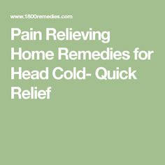 Pain Relieving Home Remedies for Head Cold- Quick Relief