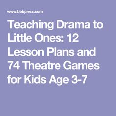 Teaching Drama to Little Ones: 12 Lesson Plans and 74 Theatre Games for Kids Age 3-7