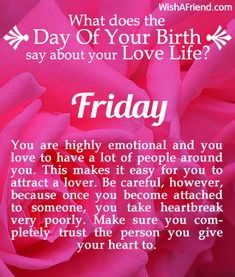 You were born on Friday. You are highly emotional and you love to have a lot of people around you. This makes it easy for you to attract a lover. Be careful, however, because once you become attached to someone, you take heartbreak very poorly. Make sure you completely trust the person you give your heart to.