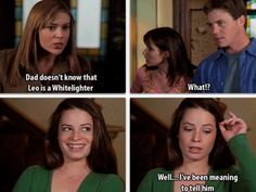 "Phoebe: ""Dad doesn't know that Leo is a Whitelighter."" Prue&Leo: ""What?!"" Piper: ""Well..I've been meaning to tell him."""