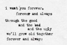 """""""I want you forever, forever and always. through the good, and the bad, and the ugly. We'll grow old together, forever and always"""""""