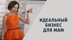 Идеальный бизнес для мам. Мария Азаренок