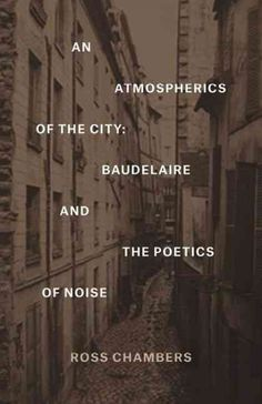 An atmospherics of the City : Baudelaire and the poetics of noise / Ross Chambers.