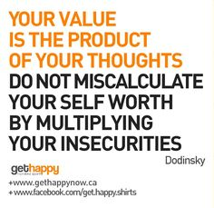 Value Yourself more, Happy Ladies!    YOUR VALUE   IS THE PRODUCT   OF YOUR THOUGHTS   DO NOT MISCALCULATE YOUR SELF WORTH   BY MULTIPLYING   YOUR INSECURITIES
