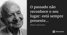 O passado não reconhece o seu lugar: está sempre presente... — Mario Quintana The Words, More Than Words, Poem Quotes, Life Quotes, Strong Words, Life Goes On, Mario, Introvert, Wallpaper Quotes