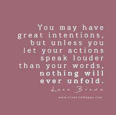 You may have great intentions, but unless you let your actions speak louder than your words, nothing will ever unfold. – Leon Brown