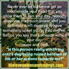 "Never ever let someone get so much inside your head that you allow them to ruin your day. Nobody deserves that much power and you definitely don't deserve to have something upset you to that degree. Before you say that someone ruined your day, pause and think, ""Is this person really worth my entire […]"