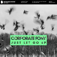 Corporate Fony - Just Let Go EP iTunes: http://apple.co/1K1Ey5Y Beatport: http://btprt.dj/1MwZlQB Amazon: http://amzn.to/1TNWjf8