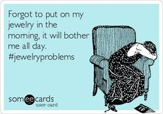 Forgot to put on my jewelry in the morning, it will bother me all day.