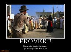Classic Scene from Indiana Jones...with an added proverb which I like!
