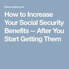 to Increase Your Social Security Benefits -- After You Start Getting Them How to Increase Your Social Security Benefits -- After You Start Getting ThemLive Your Life Live Your Life may refer to: Social Security Benefits, Security Tips, Retirement Advice, Retirement Planning, Retirement Strategies, Emergency Binder, Ambition, Elderly Activities, Dementia Activities