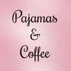 Or no pajamas and coffee. At home of course. LOL!
