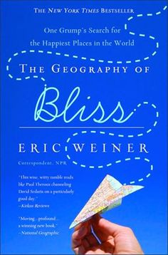 The Geography of Bliss: One Grump's Search for the Happiest Places in the World / Eric Weiner