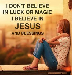 I don't believe in luck or magic. I believe in Jesus and blessings  ~~I Love Jesus Christ   Saying it is luck takes all the power away from God.