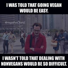 I was told that going vegan would be easy. I wasn't told that dealing with nonvegans would be so difficult / vegan meme / vegan lifestyle / vegan humor