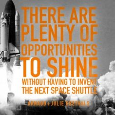 "<3 ""There are plenty of opportunities to shine without having to invent the next space shuttle."" ~ Arnaud and Julie Goethals"