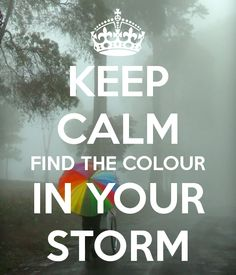 KEEP CALM FIND THE COLOUR IN YOUR STORM