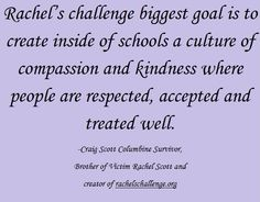 Rachel's challenge biggest goal is to create inside of schools a culture of compassion and kindness where people are respected, accepted and treated well. -Craig Scott Columbine Survivor, Brother of Victim Rachel Scott and creator of rachelschallenge.org Craig Scott, Rachel Scott, Rachels Challenge, Remember The Fallen, Career Education, My Passion, The Creator, Challenges, Inspirational Quotes
