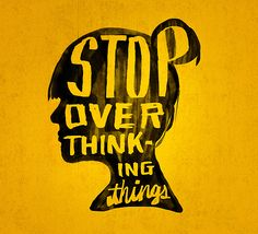 Overthinking it can completely derail you and cause you to hurt your relationship...