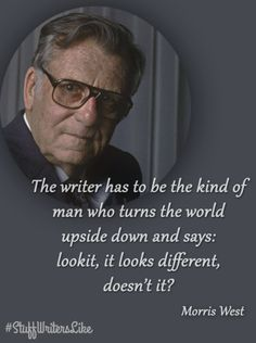 """""""The writer has to be the kind of man who turns the world upside down and says: look it, it looks different, doesn't it?"""" -Morris West #writing #motivation"""