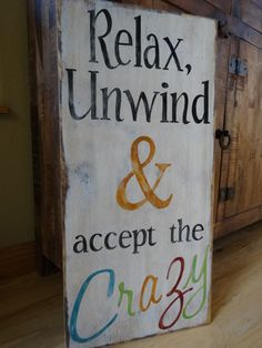 Relax, Unwind & accept the Crazy. I made this fun sign because nothing is really normal in my home... and sometimes you just have to sit back relax and roll with it:) This sign would add some fun rustic character to any wall in the home or it would be perfect outside on the patio.