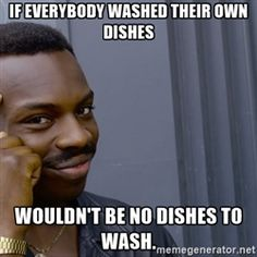 Black guy pointing finger - If everybody washed their own dishes WOULDN'T BE NO DISHES TO WASH.