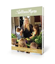 The Wellness Mama Cookbook: Simple Recipes for Healthier Families by Katie Wellness Mama